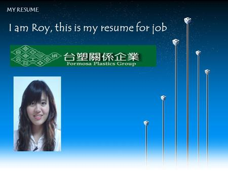 I am Roy, this is my resume for job MY RESUME. Your company slogan Introducing myself My Basic Data1 3 Work Experiences6 Goal of Future7 Educational Background.