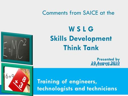 Training of engineers, technologists and technicians 10 August 2010 Comments from SAICE at the W S L G Skills Development Think Tank Presented by Allyson.