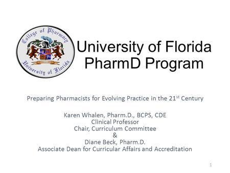 University of Florida PharmD Program Preparing Pharmacists for Evolving Practice in the 21 st Century Karen Whalen, Pharm.D., BCPS, CDE Clinical Professor.