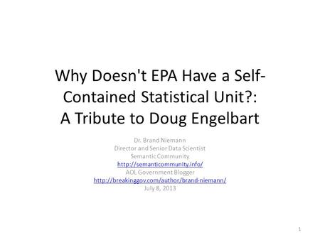 Why Doesn't EPA Have a Self- Contained Statistical Unit?: A Tribute to Doug Engelbart Dr. Brand Niemann Director and Senior Data Scientist Semantic Community.