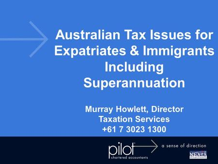 Australian Tax Issues for Expatriates & Immigrants Including Superannuation Murray Howlett, Director Taxation Services +61 7 3023 1300.