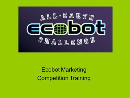 Ecobot Marketing Competition Training. Design a Marketing Plan Name your company. Pick an environmental issue. What do you want to invent? Determine your.