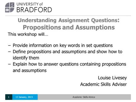 Understanding Assignment Questions : Propositions and Assumptions Louise Livesey Academic Skills Adviser This workshop will... −Provide information on.