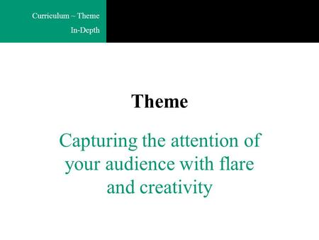 Curriculum ~ Theme In-Depth Theme Capturing the attention of your audience with flare and creativity.