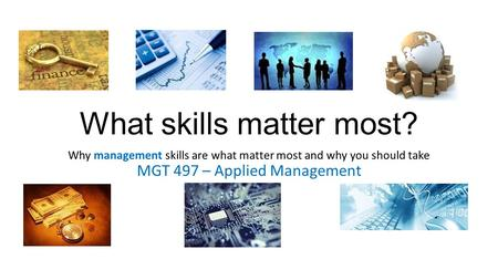 What skills matter most? Why management skills are what matter most and why you should take MGT 497 – Applied Management.