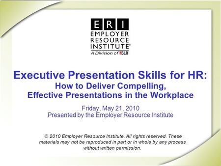 Executive Presentation Skills for HR: How to Deliver Compelling, Effective Presentations in the Workplace Friday, May 21, 2010 Presented by the Employer.