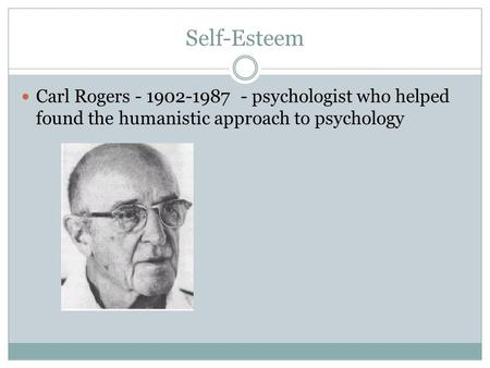 Self-Esteem Carl Rogers - 1902-1987 - psychologist who helped found the humanistic approach to psychology.