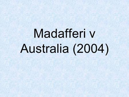 Madafferi v Australia (2004). What happened? An Italian tourist was touring Australia and overstayed his visa, which expired in April 1990. This made.