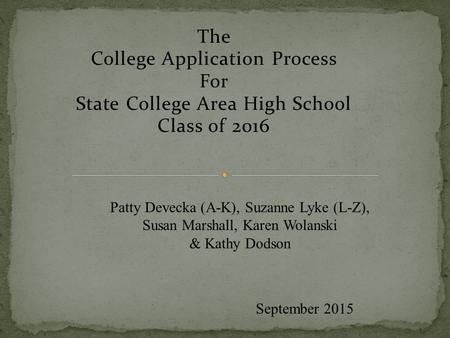 The College Application Process For State College Area High School Class of 2016 September 2015 Patty Devecka (A-K), Suzanne Lyke (L-Z), Susan Marshall,