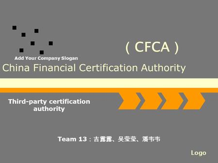 Logo Add Your Company Slogan China Financial Certification Authority Third-party certification authority Team 13 :吉露露、吴莹莹、潘韦韦 ( CFCA )