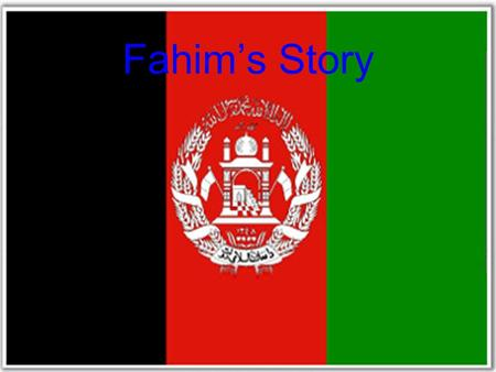 Fahim's Story. Fahim's Personal Info When Fahim was 27 years old he left Afghanistan because he was being hunted down by the Taliban. He tried to escape.