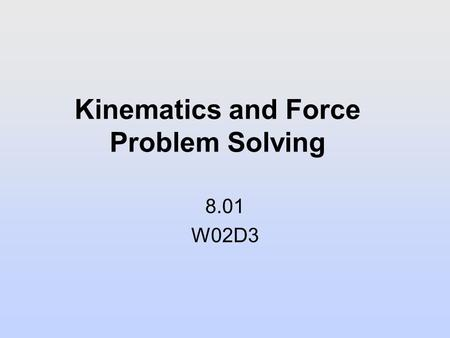 Kinematics and Force Problem Solving 8.01 W02D3. Next Reading Assignment: W03D1 Young and Freedman: 4.1-4.6, 5.1-5.3.