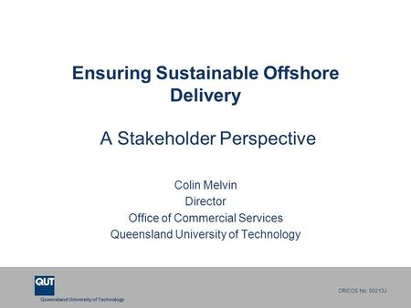Queensland University of Technology CRICOS No. 00213J Ensuring Sustainable Offshore Delivery A Stakeholder Perspective Colin Melvin Director Office of.