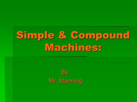 Simple & Compound Machines: By: Mr. Manning. What is a Machine again…?  A machine is a device that helps make work easier.  A machine makes work easier.