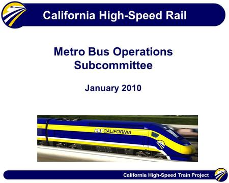 California High-Speed Train Project California High-Speed Rail Metro Bus Operations Subcommittee January 2010.