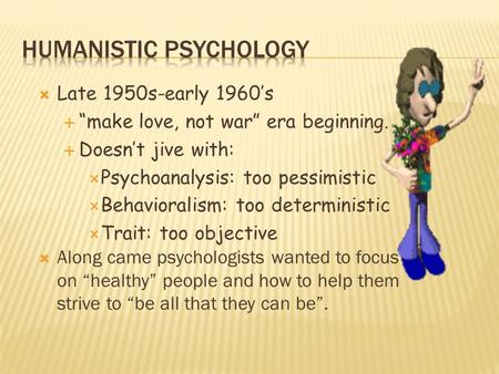 " Late 1950s-early 1960's  ""make love, not war"" era beginning.  Doesn't jive with:  Psychoanalysis: too pessimistic  Behavioralism: too deterministic."