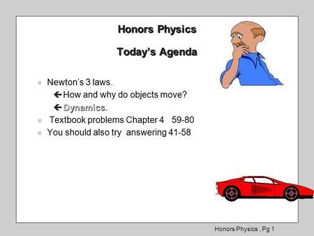 Honors Physics, Pg 1 Honors Physics Today's Agenda l Newton's 3 laws. ç How and why do objects move? Dynamics ç Dynamics. l Textbook problems l Textbook.