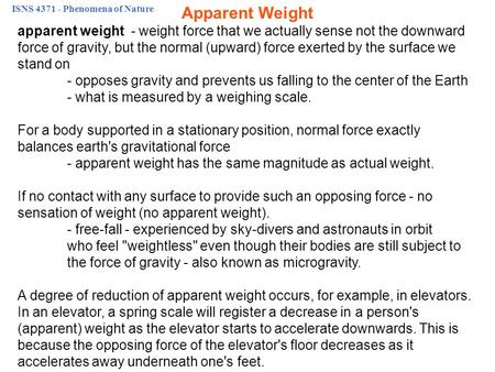 ISNS 4371 - Phenomena of Nature apparent weight - weight force that we actually sense not the downward force of gravity, but the normal (upward) force.