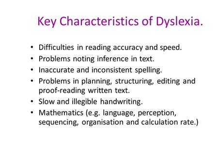 Key Characteristics of Dyslexia. Difficulties in reading accuracy and speed. Problems noting inference in text. Inaccurate and inconsistent spelling. Problems.