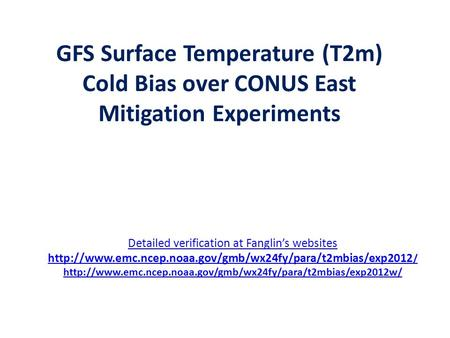 GFS Surface Temperature (T2m) Cold Bias over CONUS East Mitigation Experiments Detailed verification at Fanglin's websites