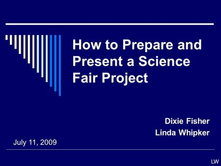 How to Prepare and Present a Science Fair Project Dixie Fisher Linda Whipker July 11, 2009 LW.
