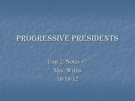 Progressive Presidents Unit 2: Notes #7 Mrs. Willis 10/18/12.