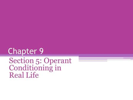 Chapter 9 Section 5: Operant Conditioning in Real Life.