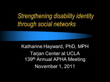 Strengthening disability identity through social networks Katharine Hayward, PhD, MPH Tarjan Center at UCLA 139 th Annual APHA Meeting November 1, 2011.