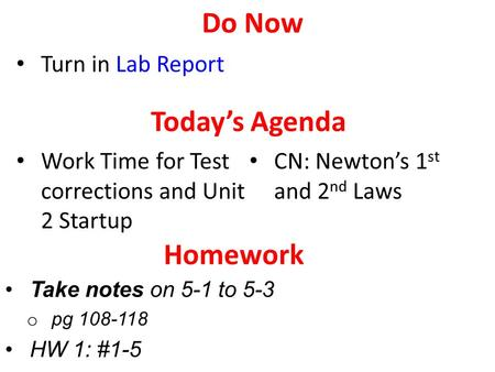 Take notes on 5-1 to 5-3 o pg 108-118 HW 1: #1-5 Today's Agenda Work Time for Test corrections and Unit 2 Startup CN: Newton's 1 st and 2 nd Laws Homework.