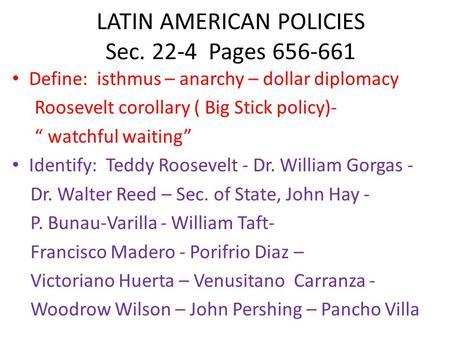 "LATIN AMERICAN POLICIES Sec. 22-4 Pages 656-661 Define: isthmus – anarchy – dollar diplomacy Roosevelt corollary ( Big Stick policy)- "" watchful waiting"""