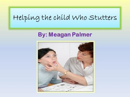 Helping the child Who Stutters By: Meagan Palmer.