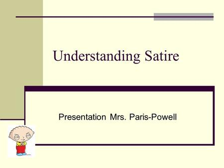 Understanding Satire Presentation Mrs. Paris-Powell.