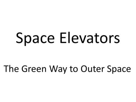 Space Elevators The Green Way to Outer Space. Elevator car Bottom pulley Top pulley Cable Normal elevator Construction.
