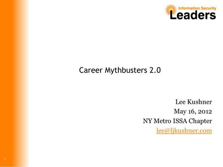 Career Mythbusters 2.0 Lee Kushner May 16, 2012 NY Metro ISSA Chapter 1.