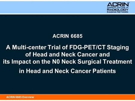 ACRIN 6685 Overview ACRIN 6685 A Multi-center Trial of FDG-PET/CT Staging of Head and Neck Cancer and its Impact on the N0 Neck Surgical Treatment in Head.