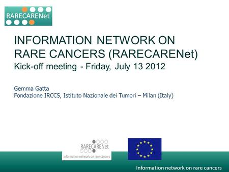 Information network on rare cancers INFORMATION NETWORK ON RARE CANCERS (RARECARENet) Kick-off meeting - Friday, July 13 2012 Gemma Gatta Fondazione IRCCS,
