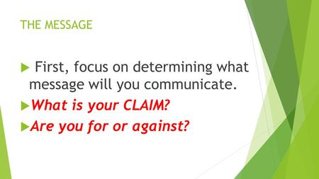 THE MESSAGE  First, focus on determining what message will you communicate.  What is your CLAIM?  Are you for or against?