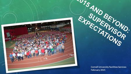 2015 AND BEYOND: SUPERVISOR EXPECTATIONS Cornell University Facilities Services February 2015.