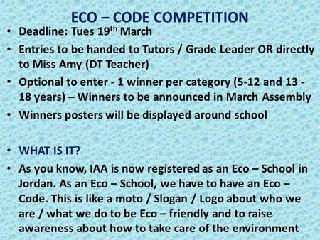 ECO – CODE COMPETITION Deadline: Tues 19 th March Entries to be handed to Tutors / Grade Leader OR directly to Miss Amy (DT Teacher) Optional to enter.