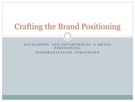 DEVELOPING AND ESTABLISHING A BRAND POSITIONING DIFFERENTIATION STRATEGIES Crafting the Brand Positioning.