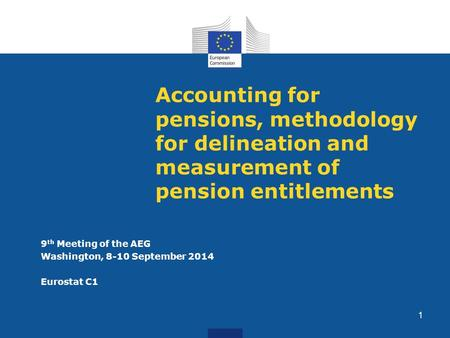 Accounting for pensions, methodology for delineation and measurement of pension entitlements 9 th Meeting of the AEG Washington, 8-10 September 2014 Eurostat.