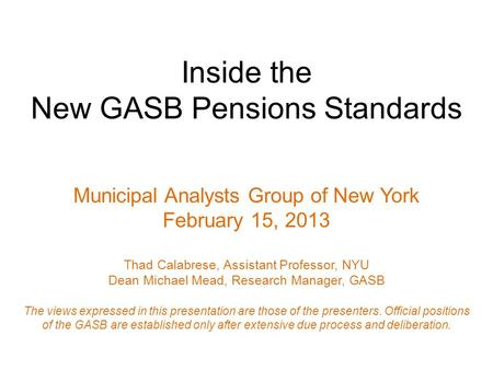 Inside the New GASB Pensions Standards Municipal Analysts Group of New York February 15, 2013 Thad Calabrese, Assistant Professor, NYU Dean Michael Mead,