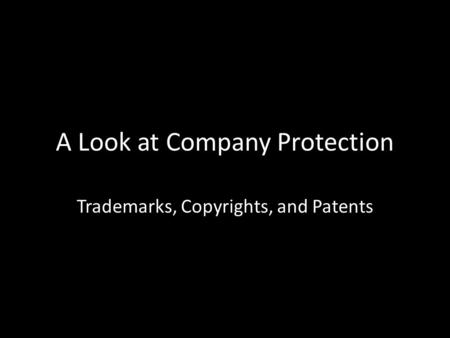 A Look at Company Protection Trademarks, Copyrights, and Patents.