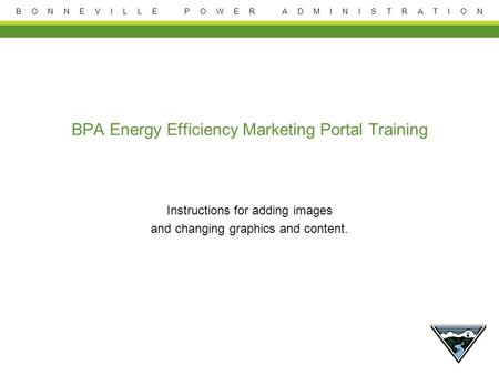 B O N N E V I L L E P O W E R A D M I N I S T R A T I O N BPA Energy Efficiency Marketing Portal Training Instructions for adding images and changing graphics.