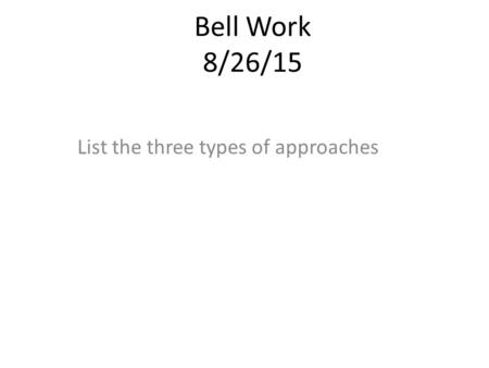 Bell Work 8/26/15 List the three types of approaches.