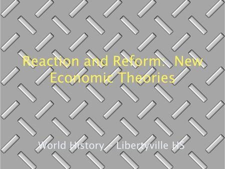 Reaction and Reform: New Economic Theories World History - Libertyville HS.