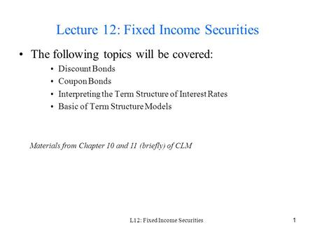 L12: Fixed Income Securities1 Lecture 12: Fixed Income Securities The following topics will be covered: Discount Bonds Coupon Bonds Interpreting the Term.