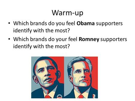 Warm-up Which brands do you feel Obama supporters identify with the most? Which brands do your feel Romney supporters identify with the most?