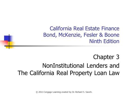 © 2011 Cengage Learning created by Dr. Richard S. Savich. California Real Estate Finance Bond, McKenzie, Fesler & Boone Ninth Edition Chapter 3 NonInstitutional.