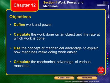 Copyright © by Holt, Rinehart and Winston. All rights reserved. ResourcesChapter menu Section 1 Work, Power, and Machines Objectives Define work and power.